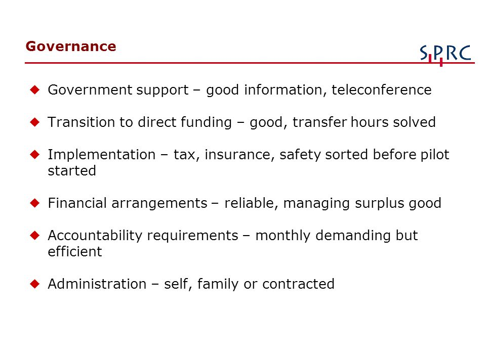Governance u Government support – good information, teleconference u Transition to direct funding – good, transfer hours solved u Implementation – tax, insurance, safety sorted before pilot started u Financial arrangements – reliable, managing surplus good u Accountability requirements – monthly demanding but efficient uAdministration – self, family or contracted
