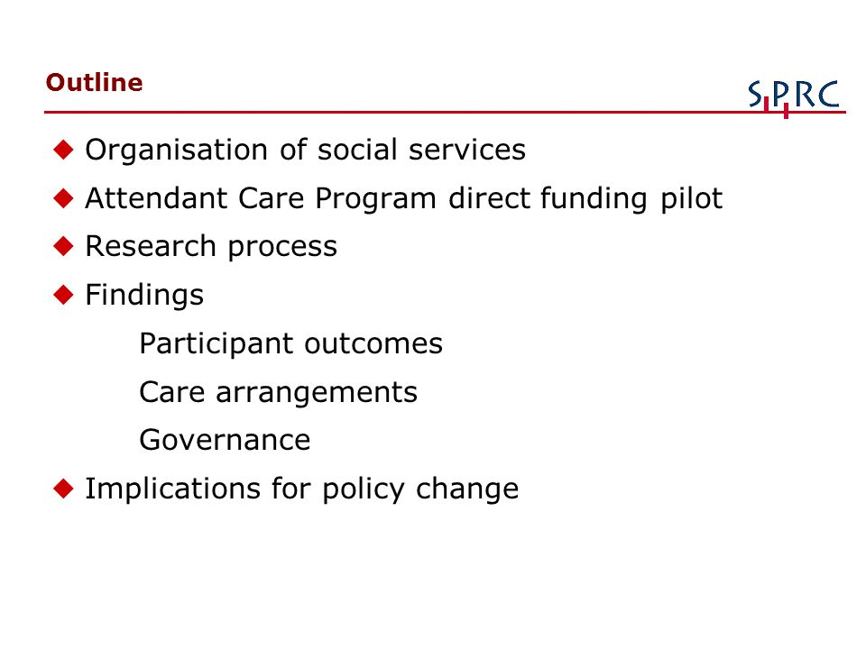 Outline uOrganisation of social services uAttendant Care Program direct funding pilot uResearch process u Findings Participant outcomes Care arrangements Governance uImplications for policy change