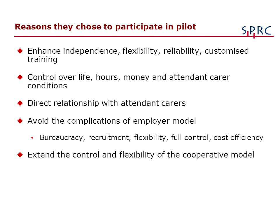Reasons they chose to participate in pilot u Enhance independence, flexibility, reliability, customised training u Control over life, hours, money and attendant carer conditions u Direct relationship with attendant carers u Avoid the complications of employer model Bureaucracy, recruitment, flexibility, full control, cost efficiency u Extend the control and flexibility of the cooperative model