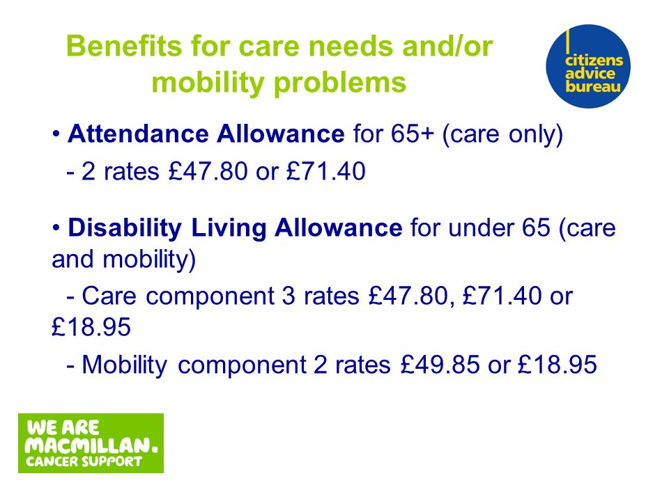 Attendance Allowance for 65+ (care only) - 2 rates £47.80 or £71.40 Disability Living Allowance for under 65 (care and mobility) - Care component 3 rates £47.80, £71.40 or £18.95 - Mobility component 2 rates £49.85 or £18.95 Benefits for care needs and/or mobility problems