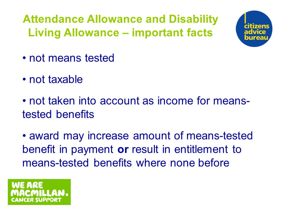 not means tested not taxable not taken into account as income for means- tested benefits award may increase amount of means-tested benefit in payment or result in entitlement to means-tested benefits where none before Attendance Allowance and Disability Living Allowance – important facts