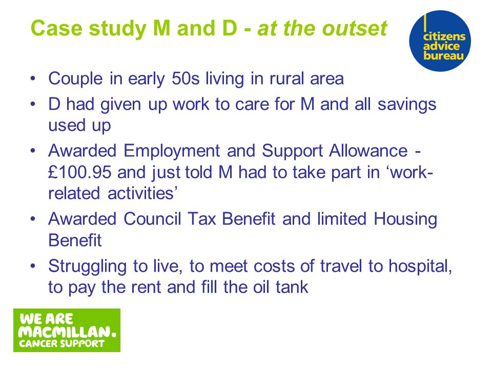 Couple in early 50s living in rural area D had given up work to care for M and all savings used up Awarded Employment and Support Allowance - £100.95 and just told M had to take part in 'work- related activities' Awarded Council Tax Benefit and limited Housing Benefit Struggling to live, to meet costs of travel to hospital, to pay the rent and fill the oil tank Case study M and D - at the outset