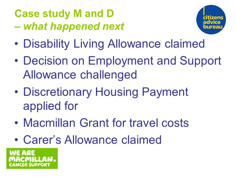 Disability Living Allowance claimed Decision on Employment and Support Allowance challenged Discretionary Housing Payment applied for Macmillan Grant for travel costs Carer's Allowance claimed Case study M and D – what happened next