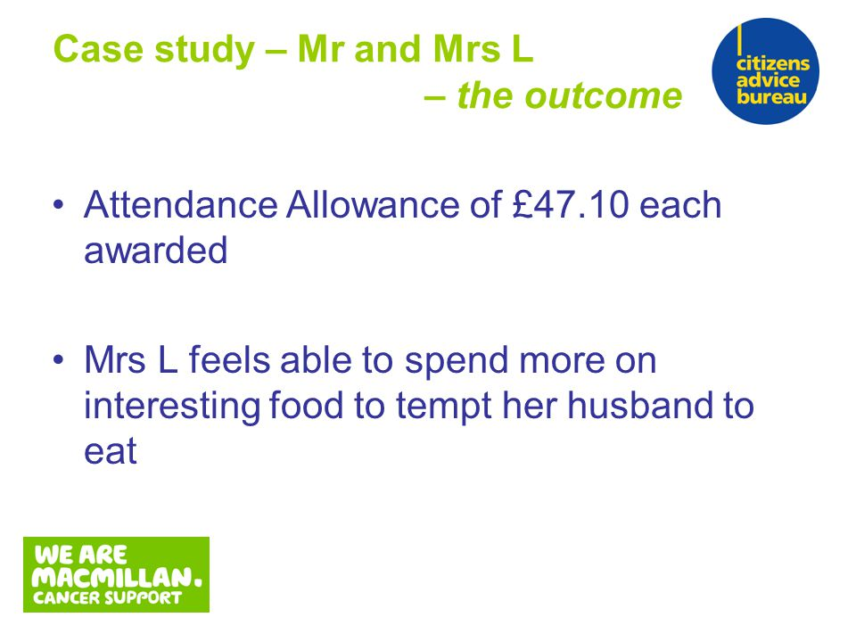 Attendance Allowance of £47.10 each awarded Mrs L feels able to spend more on interesting food to tempt her husband to eat Case study – Mr and Mrs L – the outcome