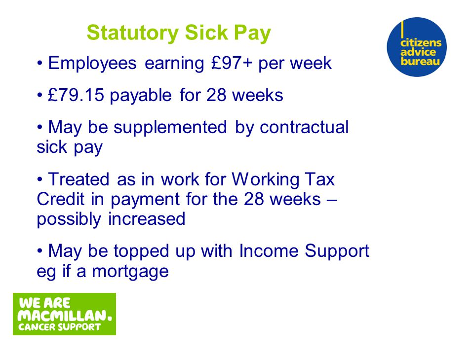Employees earning £97+ per week £79.15 payable for 28 weeks May be supplemented by contractual sick pay Treated as in work for Working Tax Credit in payment for the 28 weeks – possibly increased May be topped up with Income Support eg if a mortgage Statutory Sick Pay