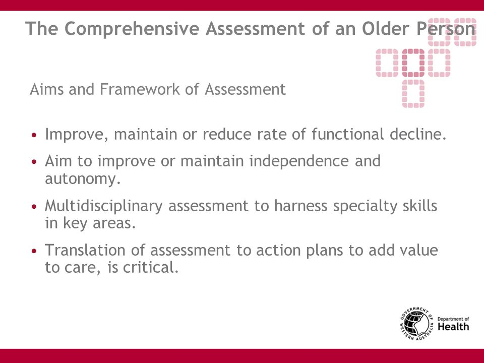 The Comprehensive Assessment of an Older Person Aims and Framework of Assessment Improve, maintain or reduce rate of functional decline. Aim to improv