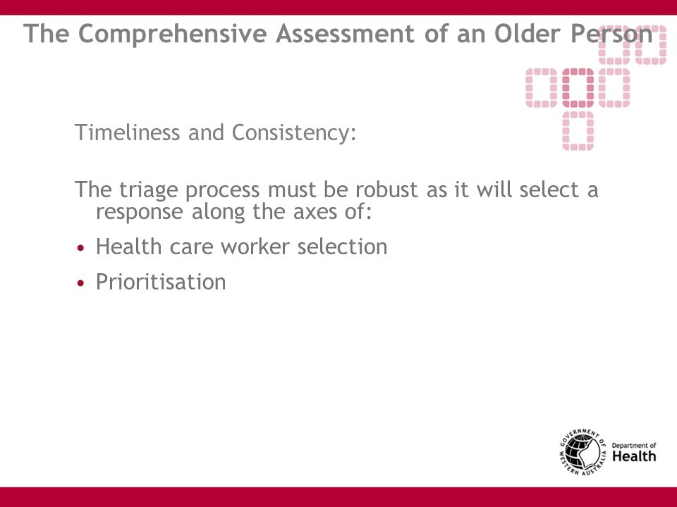 The Comprehensive Assessment of an Older Person Timeliness and Consistency: The triage process must be robust as it will select a response along the a