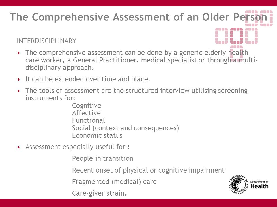 The Comprehensive Assessment of an Older Person INTERDISCIPLINARY The comprehensive assessment can be done by a generic elderly health care worker, a