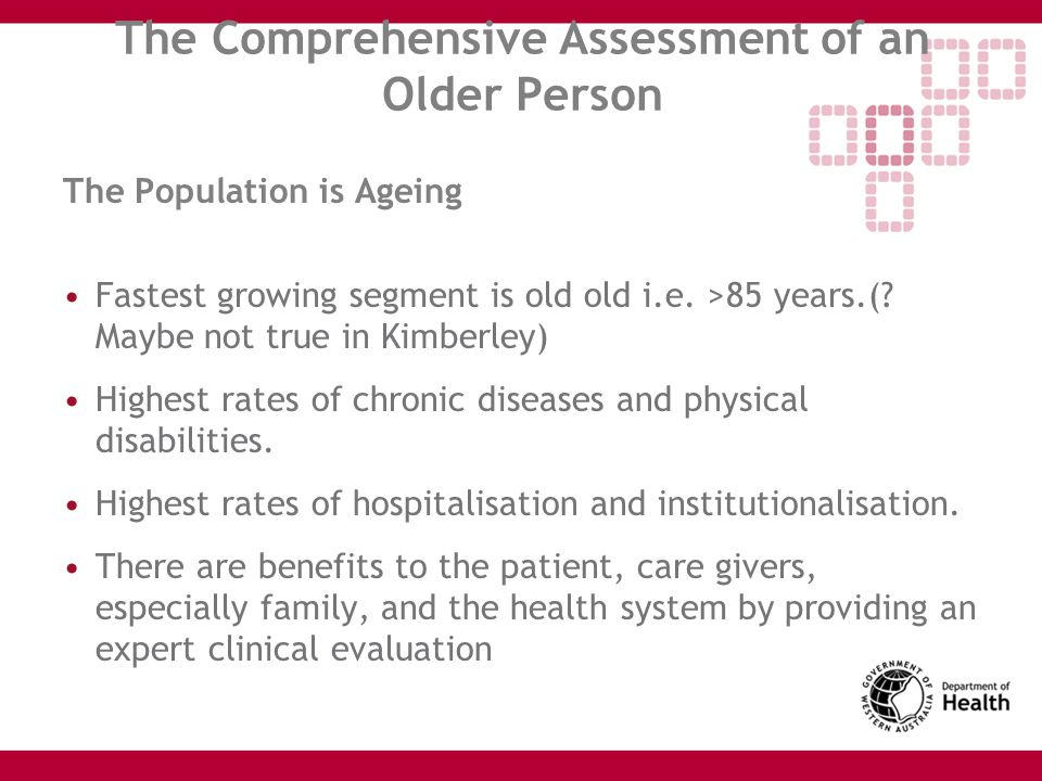 The Comprehensive Assessment of an Older Person The Population is Ageing Fastest growing segment is old old i.e. >85 years.(? Maybe not true in Kimber