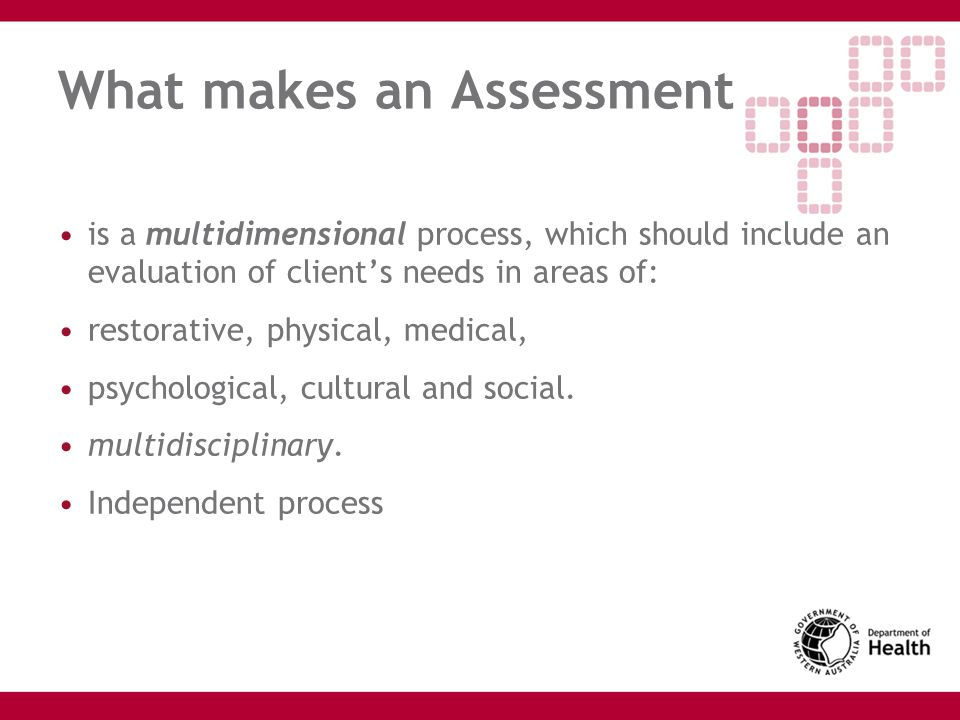 What makes an Assessment is a multidimensional process, which should include an evaluation of client's needs in areas of: restorative, physical, medic