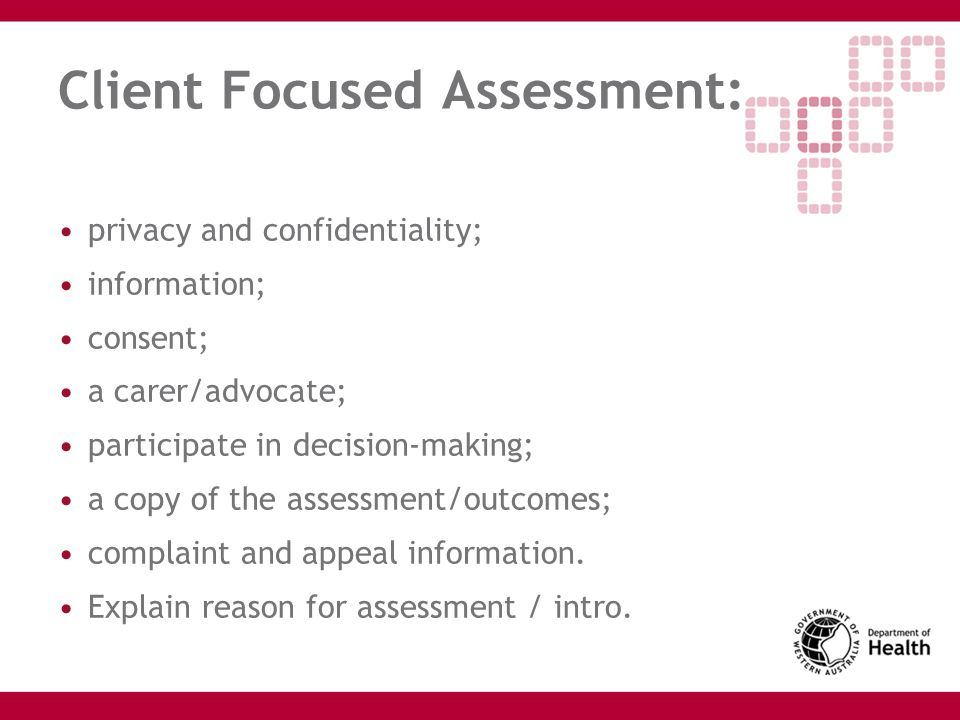 Client Focused Assessment: privacy and confidentiality; information; consent; a carer/advocate; participate in decision-making; a copy of the assessme