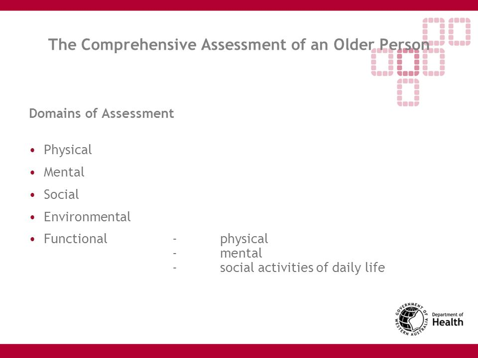 The Comprehensive Assessment of an Older Person Domains of Assessment Physical Mental Social Environmental Functional-physical -mental -social activit