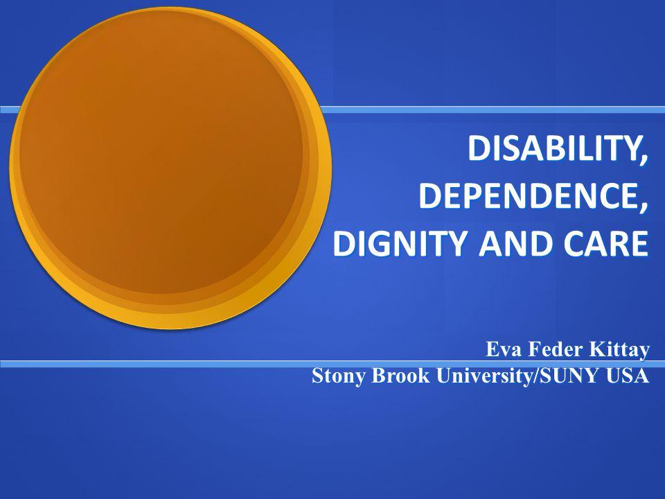 DISABILITY, DEPENDENCE, DIGNITY AND CARE Eva Feder Kittay Stony Brook University/SUNY USA