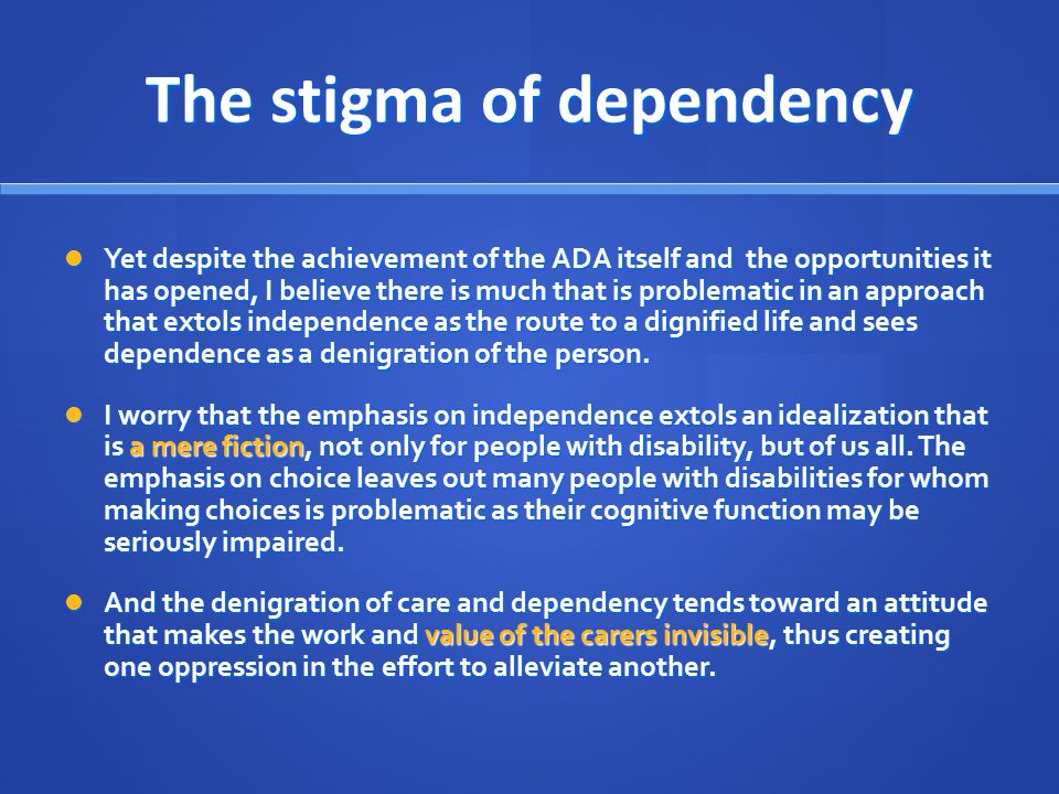 The stigma of dependency Yet despite the achievement of the ADA itself and the opportunities it has opened, I believe there is much that is problematic in an approach that extols independence as the route to a dignified life and sees dependence as a denigration of the person.
