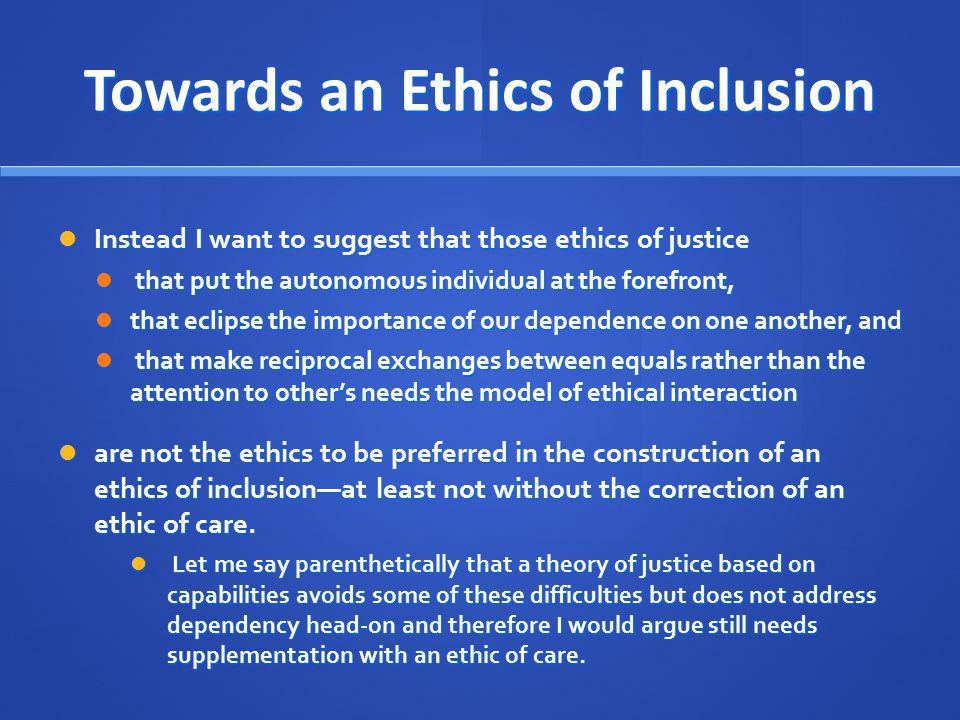 Towards an Ethics of Inclusion Instead I want to suggest that those ethics of justice Instead I want to suggest that those ethics of justice that put the autonomous individual at the forefront, that put the autonomous individual at the forefront, that eclipse the importance of our dependence on one another, and that eclipse the importance of our dependence on one another, and that make reciprocal exchanges between equals rather than the attention to other's needs the model of ethical interaction that make reciprocal exchanges between equals rather than the attention to other's needs the model of ethical interaction are not the ethics to be preferred in the construction of an ethics of inclusion—at least not without the correction of an ethic of care.