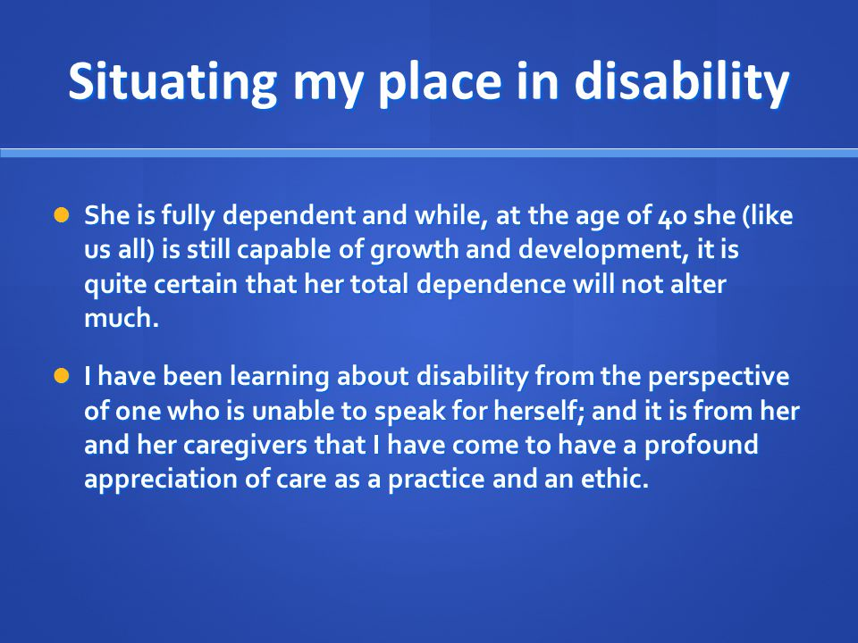 Situating my place in disability She is fully dependent and while, at the age of 40 she (like us all) is still capable of growth and development, it i