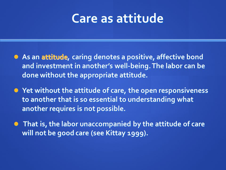 Care as attitude As an attitude, caring denotes a positive, affective bond and investment in another's well-being.