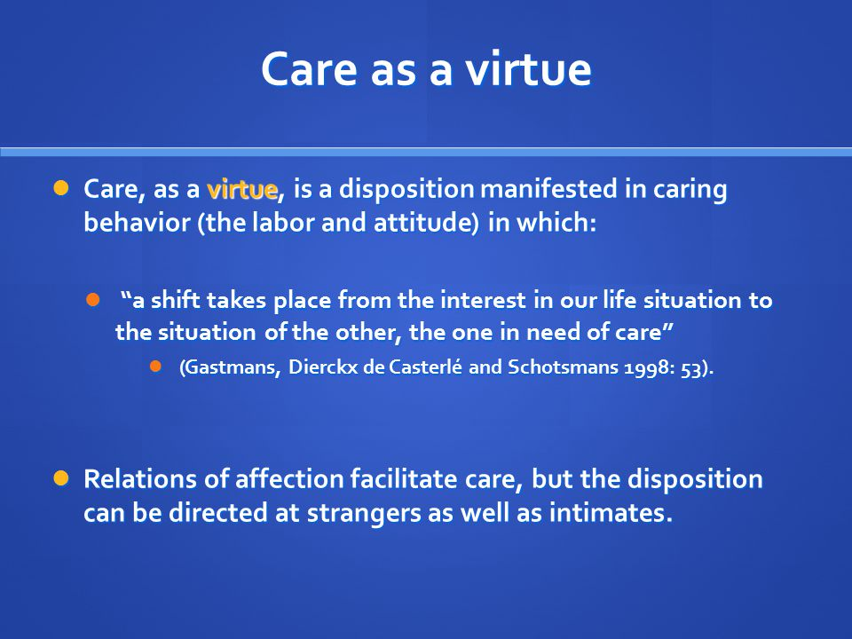 Care as a virtue Care, as a virtue, is a disposition manifested in caring behavior (the labor and attitude) in which: Care, as a virtue, is a disposition manifested in caring behavior (the labor and attitude) in which: a shift takes place from the interest in our life situation to the situation of the other, the one in need of care a shift takes place from the interest in our life situation to the situation of the other, the one in need of care (Gastmans, Dierckx de Casterlé and Schotsmans 1998: 53).