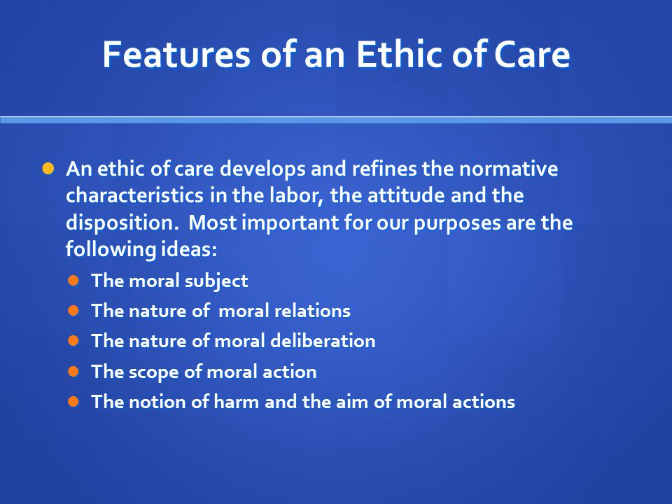 Features of an Ethic of Care An ethic of care develops and refines the normative characteristics in the labor, the attitude and the disposition.