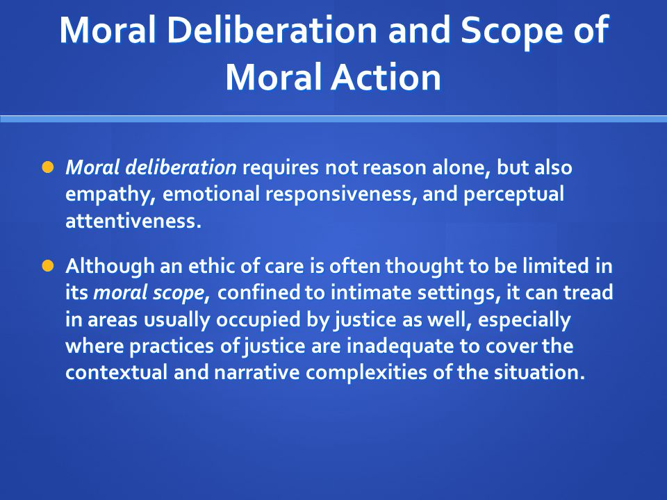 Moral Deliberation and Scope of Moral Action Moral deliberation requires not reason alone, but also empathy, emotional responsiveness, and perceptual