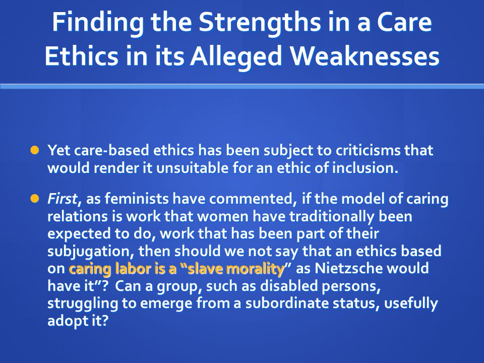 Finding the Strengths in a Care Ethics in its Alleged Weaknesses Yet care-based ethics has been subject to criticisms that would render it unsuitable