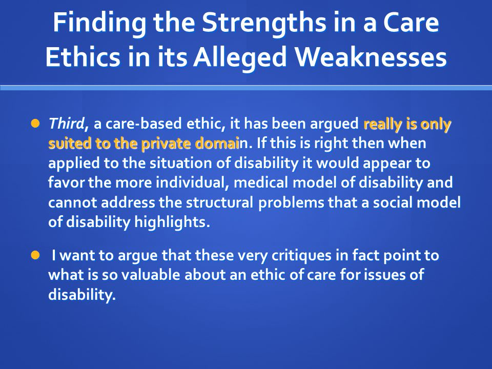 Finding the Strengths in a Care Ethics in its Alleged Weaknesses Third, a care-based ethic, it has been argued really is only suited to the private domain.
