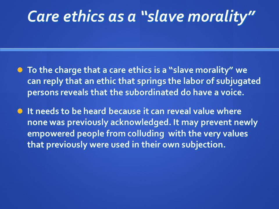 Care ethics as a slave morality Care ethics as a slave morality To the charge that a care ethics is a slave morality we can reply that an ethic that springs the labor of subjugated persons reveals that the subordinated do have a voice.