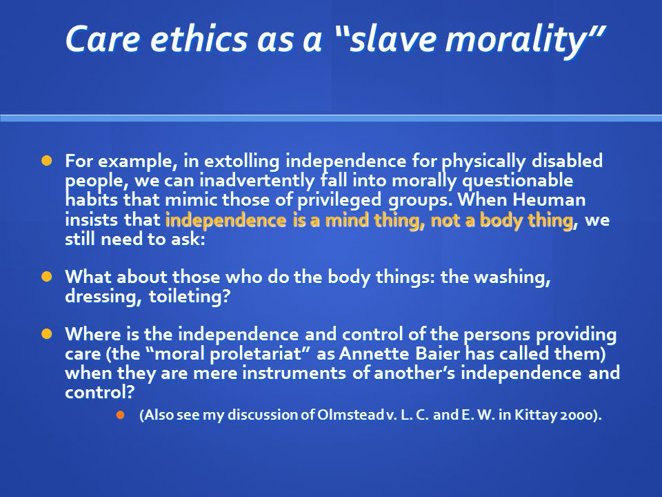 Care ethics as a slave morality Care ethics as a slave morality For example, in extolling independence for physically disabled people, we can inadvertently fall into morally questionable habits that mimic those of privileged groups.