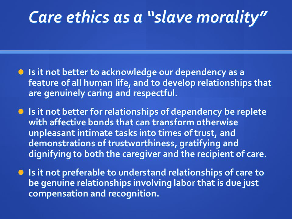 Care ethics as a slave morality Care ethics as a slave morality Is it not better to acknowledge our dependency as a feature of all human life, and to develop relationships that are genuinely caring and respectful.
