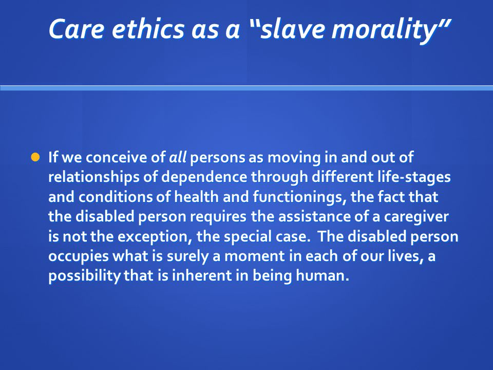 Care ethics as a slave morality Care ethics as a slave morality If we conceive of all persons as moving in and out of relationships of dependence through different life-stages and conditions of health and functionings, the fact that the disabled person requires the assistance of a caregiver is not the exception, the special case.