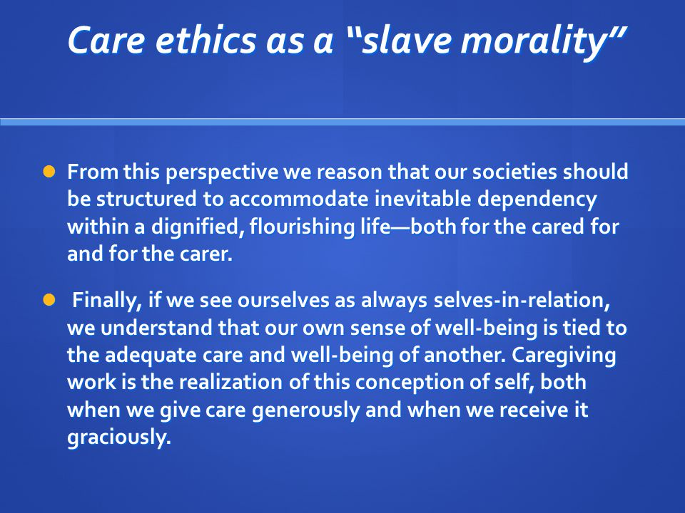 """Care ethics as a """"slave morality"""" Care ethics as a """"slave morality"""" From this perspective we reason that our societies should be structured to accommo"""