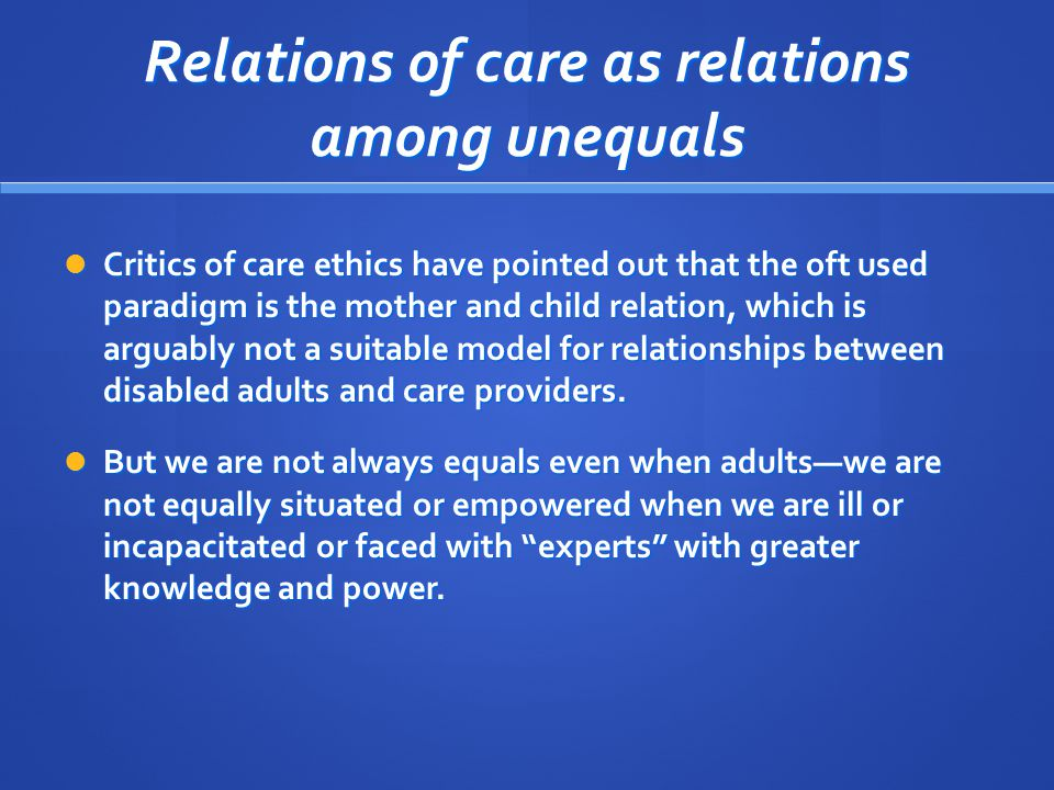 Relations of care as relations among unequals Critics of care ethics have pointed out that the oft used paradigm is the mother and child relation, which is arguably not a suitable model for relationships between disabled adults and care providers.