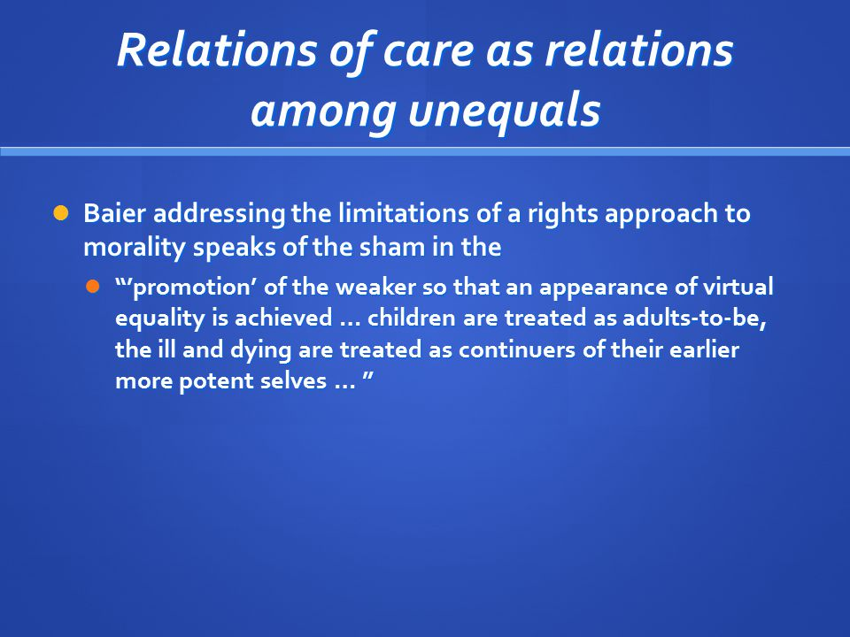 Relations of care as relations among unequals Baier addressing the limitations of a rights approach to morality speaks of the sham in the Baier addres