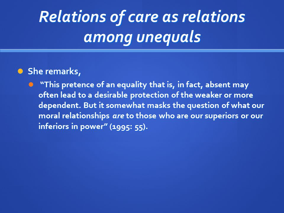 """Relations of care as relations among unequals She remarks, She remarks, """"This pretence of an equality that is, in fact, absent may often lead to a des"""