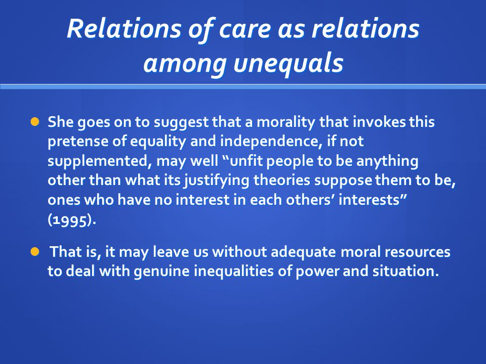 Relations of care as relations among unequals She goes on to suggest that a morality that invokes this pretense of equality and independence, if not supplemented, may well unfit people to be anything other than what its justifying theories suppose them to be, ones who have no interest in each others' interests (1995).
