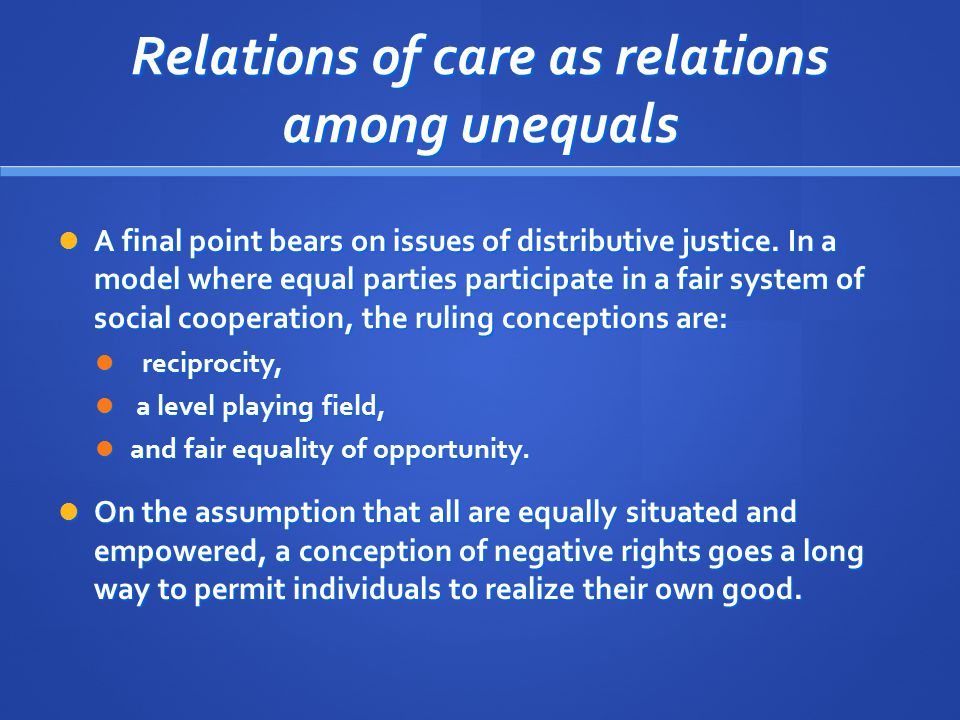 Relations of care as relations among unequals A final point bears on issues of distributive justice. In a model where equal parties participate in a f