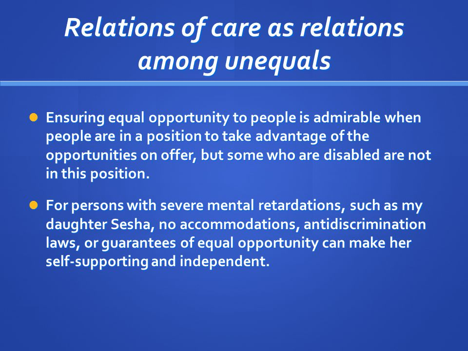 Relations of care as relations among unequals Ensuring equal opportunity to people is admirable when people are in a position to take advantage of the opportunities on offer, but some who are disabled are not in this position.