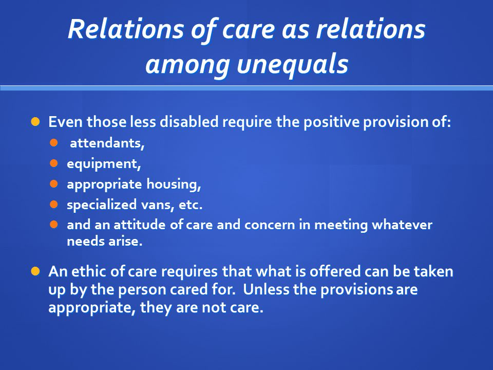 Relations of care as relations among unequals Even those less disabled require the positive provision of: Even those less disabled require the positive provision of: attendants, attendants, equipment, equipment, appropriate housing, appropriate housing, specialized vans, etc.
