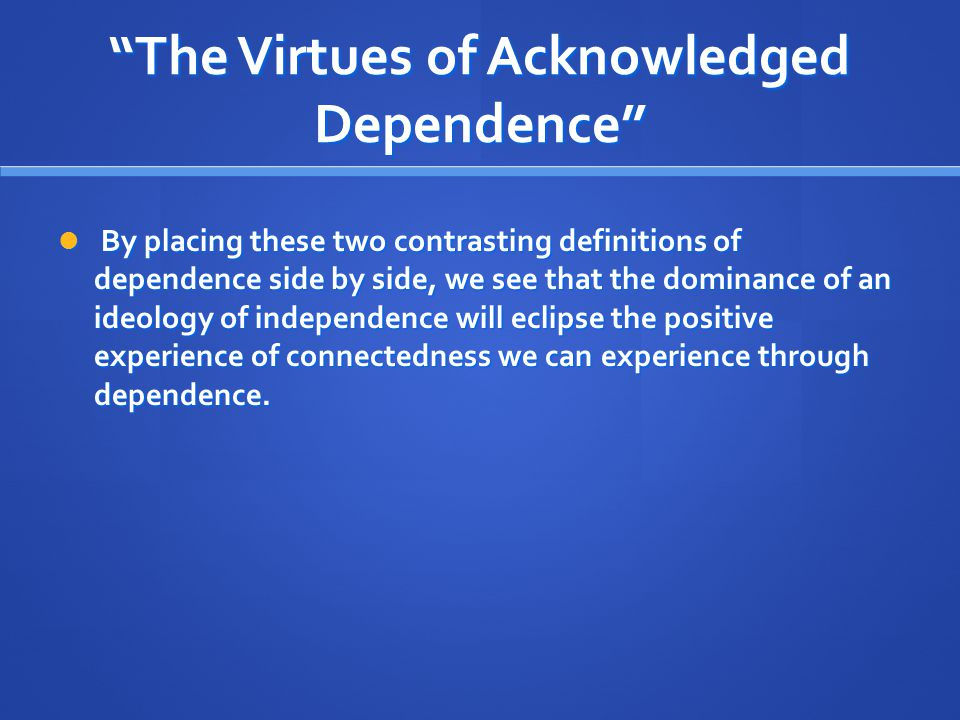 """""""The Virtues of Acknowledged Dependence"""" By placing these two contrasting definitions of dependence side by side, we see that the dominance of an ideo"""