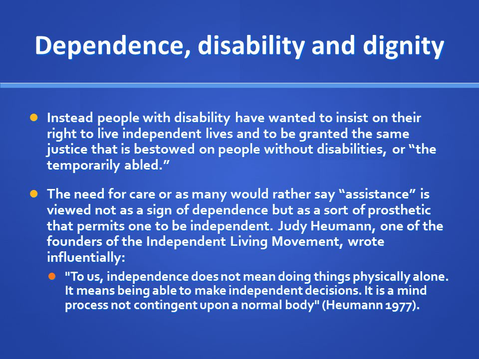 Dependence, disability and dignity Instead people with disability have wanted to insist on their right to live independent lives and to be granted the