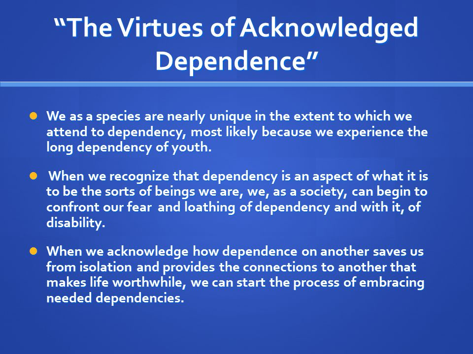 """""""The Virtues of Acknowledged Dependence"""" We as a species are nearly unique in the extent to which we attend to dependency, most likely because we expe"""
