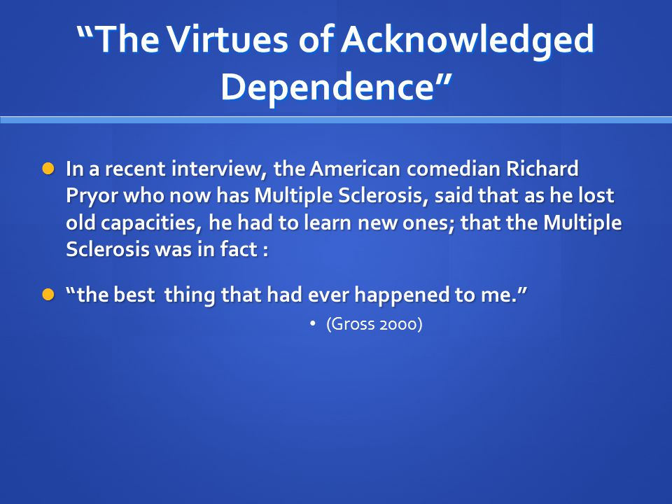 """""""The Virtues of Acknowledged Dependence"""" In a recent interview, the American comedian Richard Pryor who now has Multiple Sclerosis, said that as he lo"""