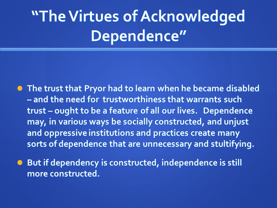 """""""The Virtues of Acknowledged Dependence"""" The trust that Pryor had to learn when he became disabled – and the need for trustworthiness that warrants su"""