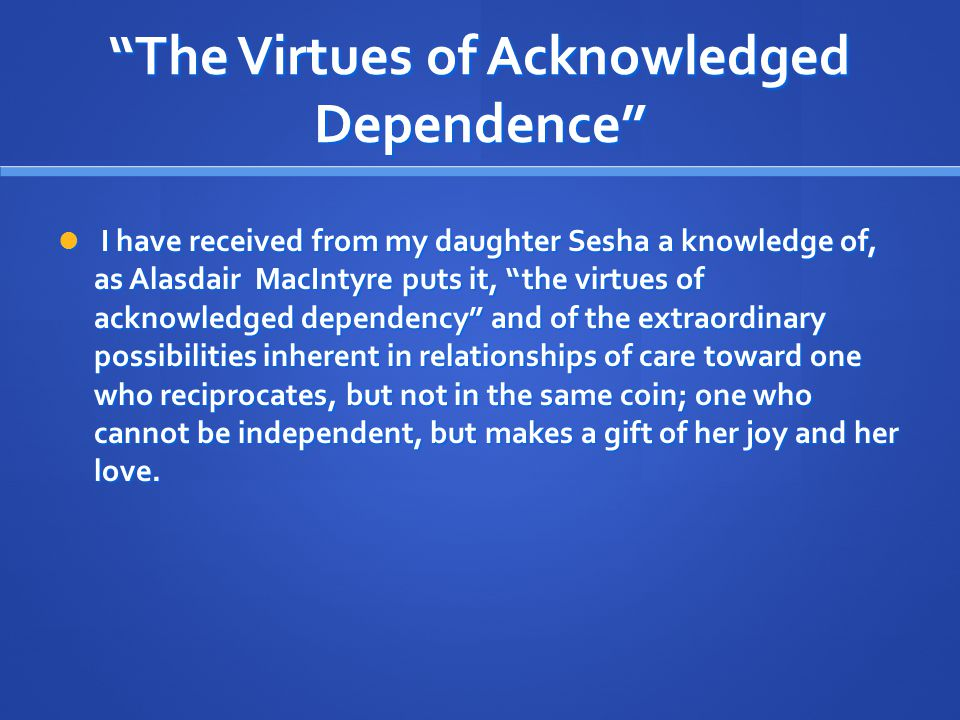 """""""The Virtues of Acknowledged Dependence"""" I have received from my daughter Sesha a knowledge of, as Alasdair MacIntyre puts it, """"the virtues of acknowl"""