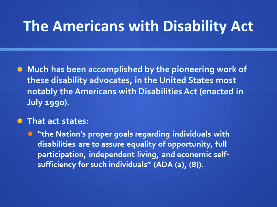 The Americans with Disability Act Much has been accomplished by the pioneering work of these disability advocates, in the United States most notably t