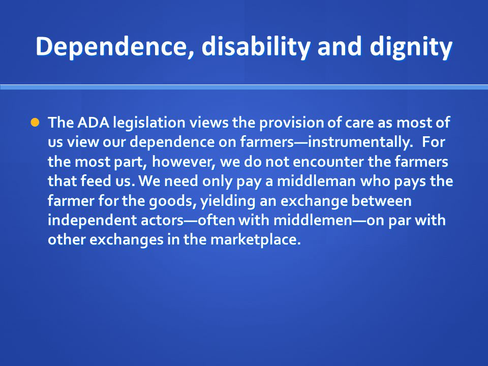 Dependence, disability and dignity The ADA legislation views the provision of care as most of us view our dependence on farmers—instrumentally. For th