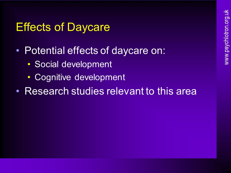 Effects of Daycare Potential effects of daycare on: Social development Cognitive development Research studies relevant to this area www.psychlotron.org.uk