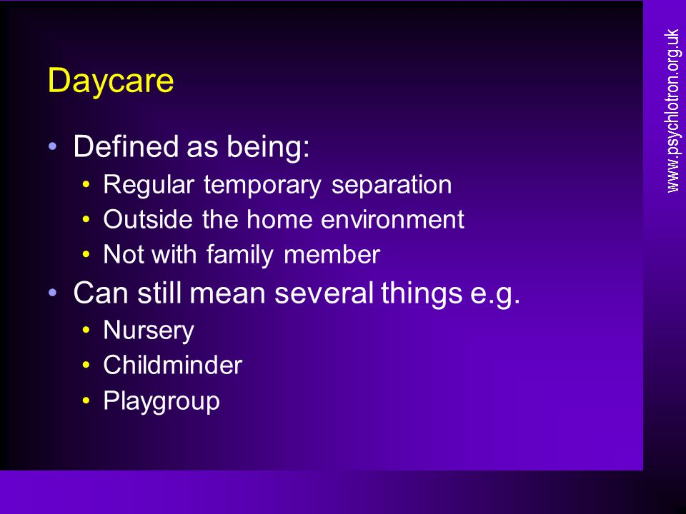 Daycare Defined as being: Regular temporary separation Outside the home environment Not with family member Can still mean several things e.g. Nursery