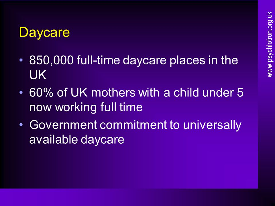 Daycare 850,000 full-time daycare places in the UK 60% of UK mothers with a child under 5 now working full time Government commitment to universally available daycare www.psychlotron.org.uk