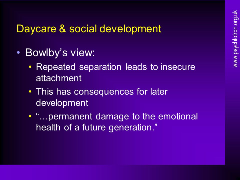 Daycare & social development Bowlby's view: Repeated separation leads to insecure attachment This has consequences for later development …permanent damage to the emotional health of a future generation. www.psychlotron.org.uk